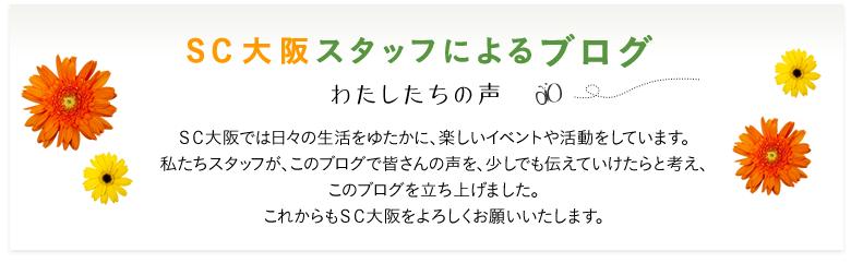 SC大阪スタッフによるブログ わたしたちの声 SC大阪では日々の生活をゆたかに、楽しいイベントや活動をしています。私たちスタッフが、このブログで皆さんの声を、少しでも伝えていけたらと考え、このブログを立ち上げました。これからもSC大阪をよろしくお願いいたします。